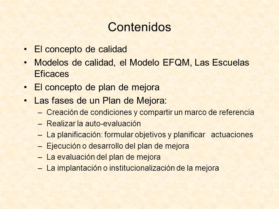 Contenidos El concepto de calidad Modelos de calidad, el Modelo EFQM, Las Escuelas Eficaces El concepto de plan de mejora Las fases de un Plan de Mejo