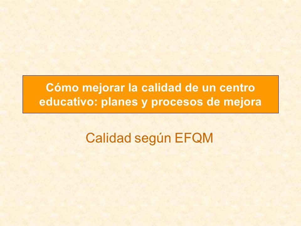 Calidad según EFQM Cómo mejorar la calidad de un centro educativo: planes y procesos de mejora