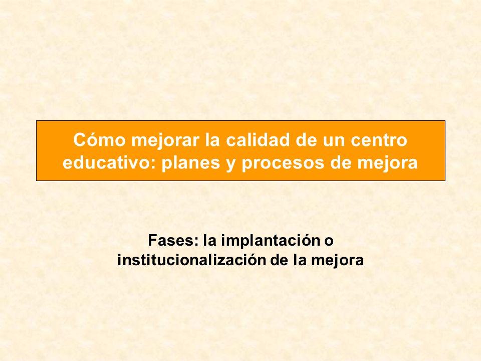 Fases: la implantación o institucionalización de la mejora Cómo mejorar la calidad de un centro educativo: planes y procesos de mejora