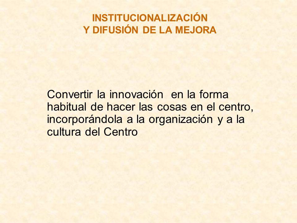 INSTITUCIONALIZACIÓN Y DIFUSIÓN DE LA MEJORA Convertir la innovación en la forma habitual de hacer las cosas en el centro, incorporándola a la organiz