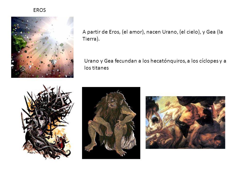 EROS A partir de Eros, (el amor), nacen Urano, (el cielo), y Gea (la Tierra). Urano y Gea fecundan a los hecatónquiros, a los cíclopes y a los titanes