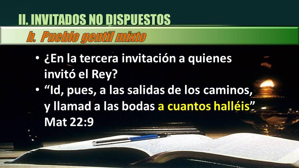¿En la tercera invitación a quienes invitó el Rey? Id, pues, a las salidas de los caminos, y llamad a las bodas a cuantos halléis Mat 22:9 II. INVITAD