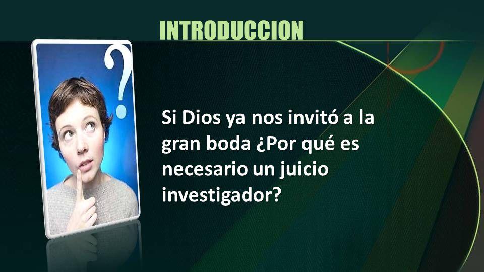INTRODUCCION Si Dios ya nos invitó a la gran boda ¿Por qué es necesario un juicio investigador?