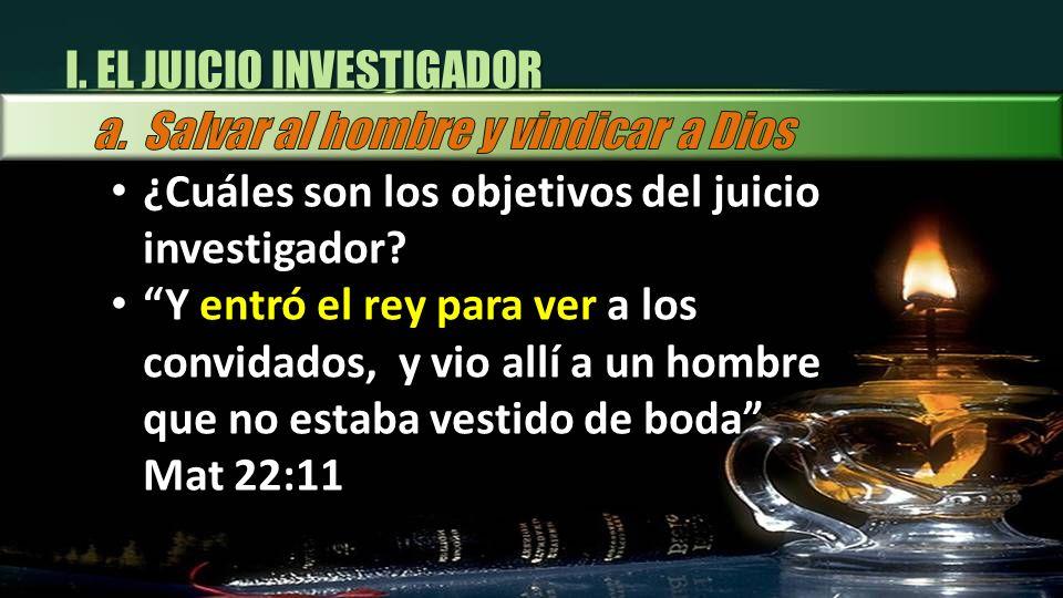 I. EL JUICIO INVESTIGADOR ¿Cuáles son los objetivos del juicio investigador? Y entró el rey para ver a los convidados, y vio allí a un hombre que no e