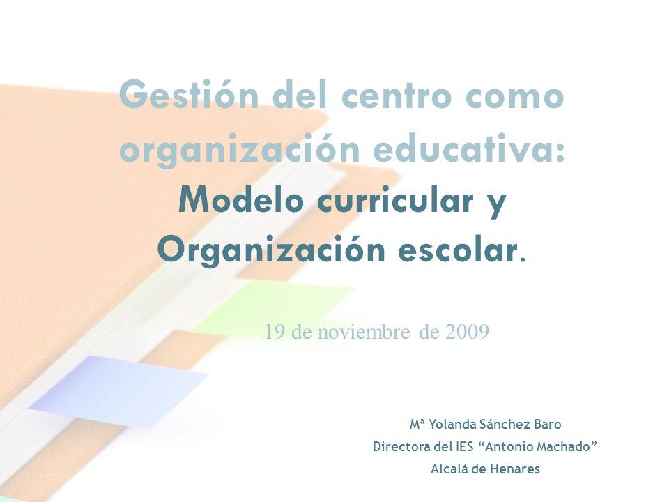 Mª Yolanda Sánchez Baro Directora del IES Antonio Machado Alcalá de Henares Gestión del centro como organización educativa: Modelo curricular y Organi