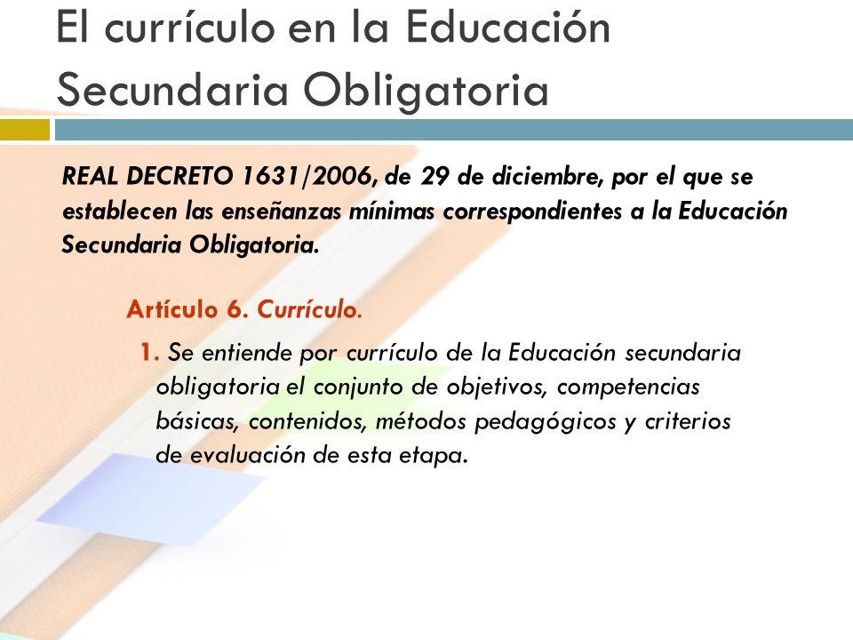 El currículo en la Educación Secundaria Obligatoria Artículo 6. Currículo. 1. Se entiende por currículo de la Educación secundaria obligatoria el conj