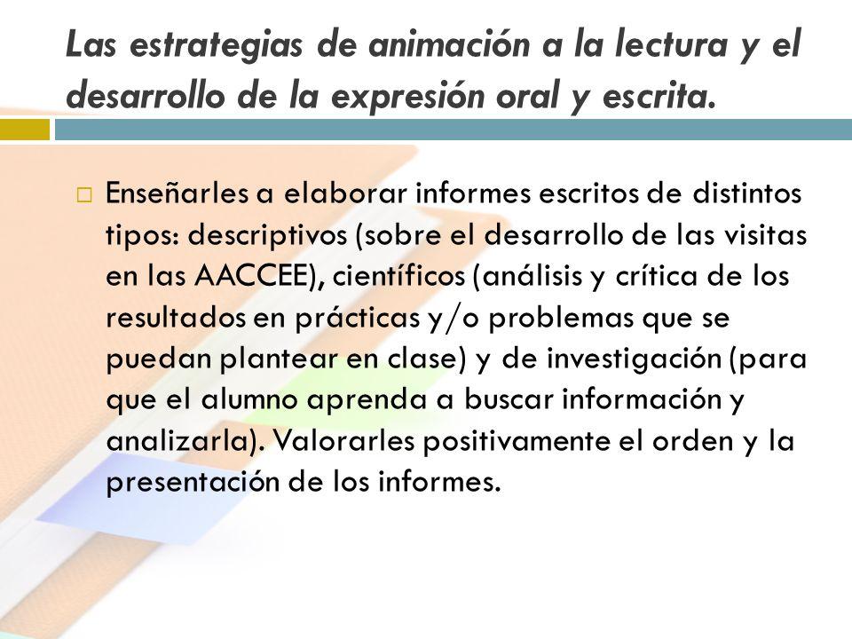 Las estrategias de animación a la lectura y el desarrollo de la expresión oral y escrita. Enseñarles a elaborar informes escritos de distintos tipos: