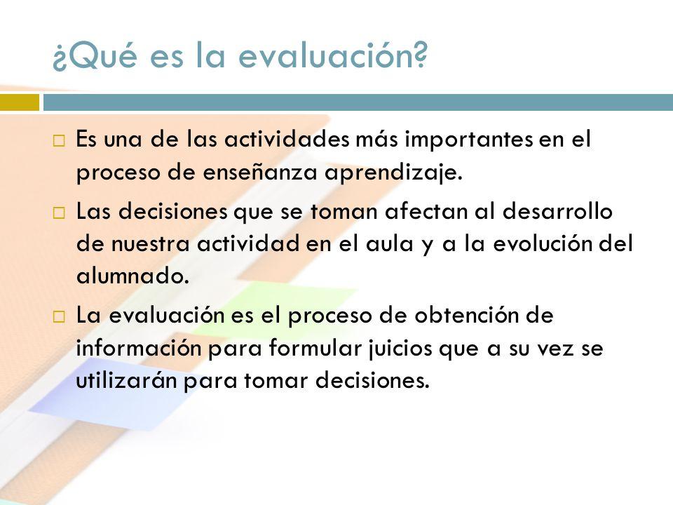 ¿Qué es la evaluación? Es una de las actividades más importantes en el proceso de enseñanza aprendizaje. Las decisiones que se toman afectan al desarr