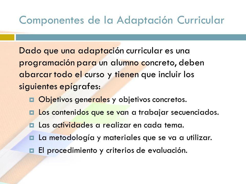 Componentes de la Adaptación Curricular Dado que una adaptación curricular es una programación para un alumno concreto, deben abarcar todo el curso y