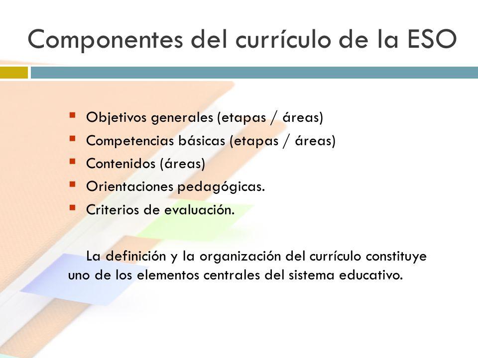 Componentes del currículo de la ESO Objetivos generales (etapas / áreas) Competencias básicas (etapas / áreas) Contenidos (áreas) Orientaciones pedagó