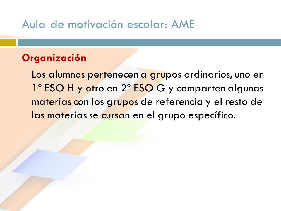 Aula de motivación escolar: AME Organización Los alumnos pertenecen a grupos ordinarios, uno en 1º ESO H y otro en 2º ESO G y comparten algunas materi