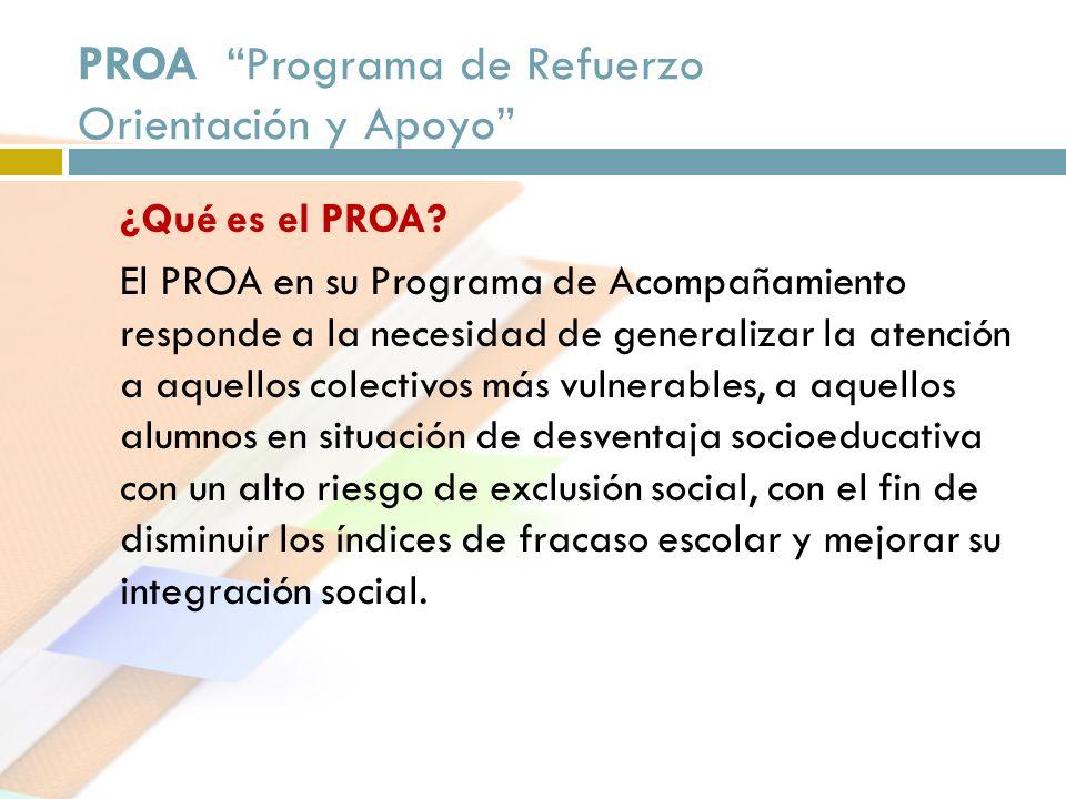 PROA Programa de Refuerzo Orientación y Apoyo ¿Qué es el PROA? El PROA en su Programa de Acompañamiento responde a la necesidad de generalizar la aten