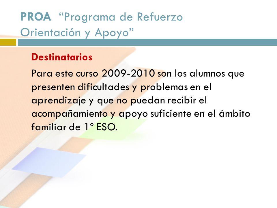 PROA Programa de Refuerzo Orientación y Apoyo Destinatarios Para este curso 2009-2010 son los alumnos que presenten dificultades y problemas en el apr