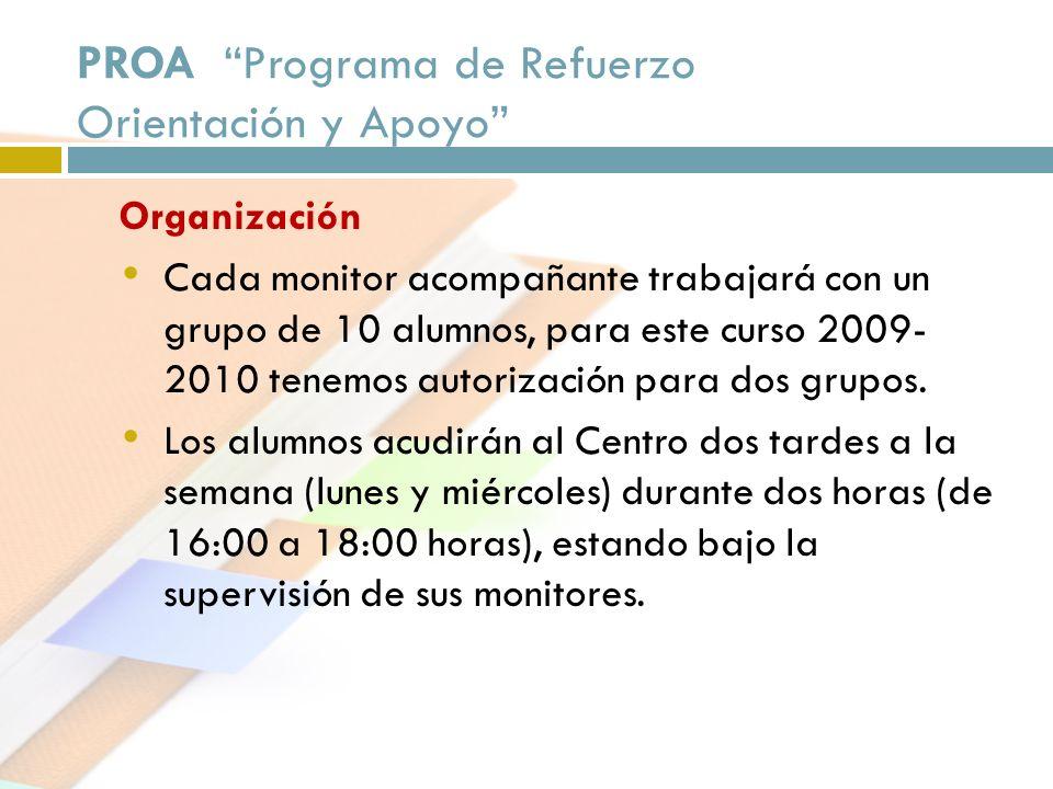 PROA Programa de Refuerzo Orientación y Apoyo Organización Cada monitor acompañante trabajará con un grupo de 10 alumnos, para este curso 2009- 2010 t