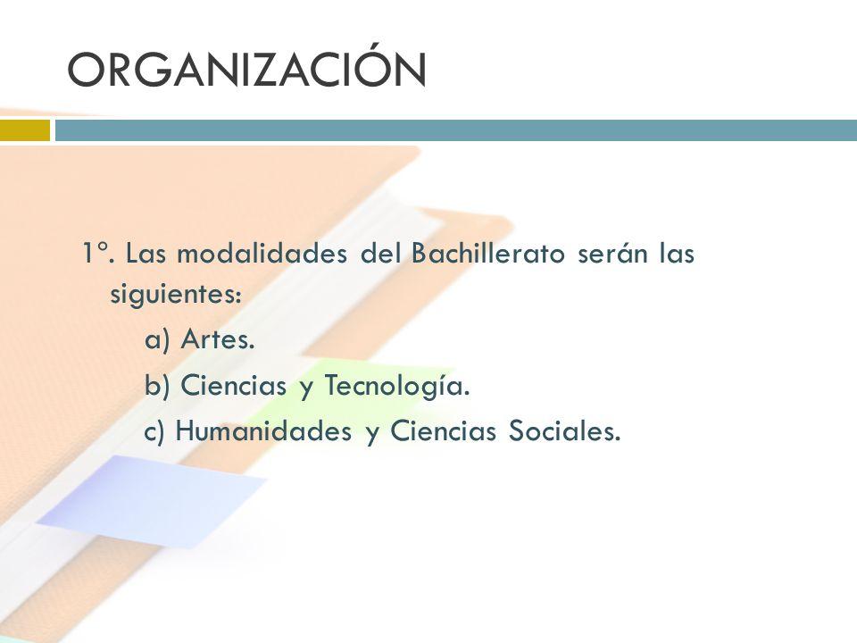 ORGANIZACIÓN 1º. Las modalidades del Bachillerato serán las siguientes: a) Artes. b) Ciencias y Tecnología. c) Humanidades y Ciencias Sociales.