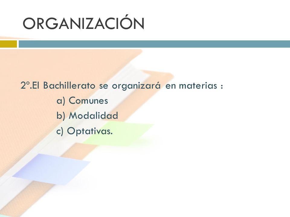 ORGANIZACIÓN 2º.El Bachillerato se organizará en materias : a) Comunes b) Modalidad c) Optativas.