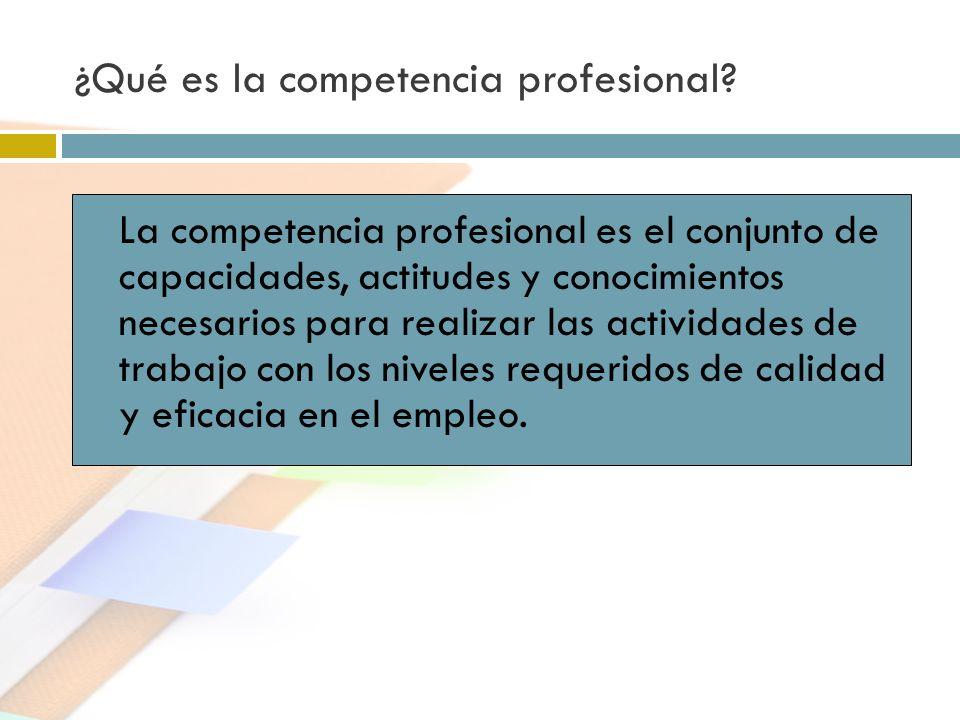 ¿Qué es la competencia profesional? La competencia profesional es el conjunto de capacidades, actitudes y conocimientos necesarios para realizar las a