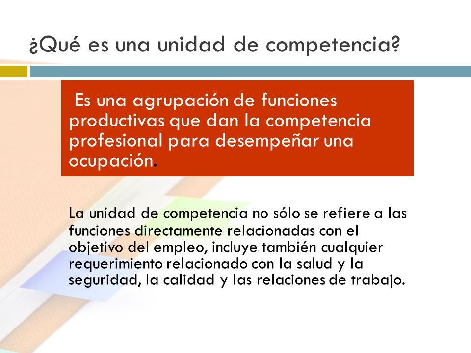 ¿Qué es una unidad de competencia? Es una agrupación de funciones productivas que dan la competencia profesional para desempeñar una ocupación. La uni