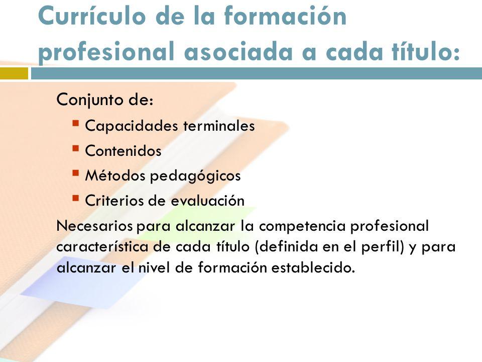 Currículo de la formación profesional asociada a cada título: Conjunto de: Capacidades terminales Contenidos Métodos pedagógicos Criterios de evaluaci