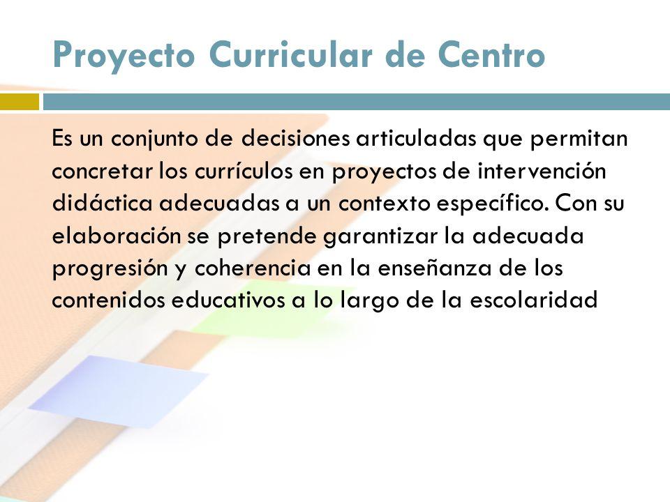 Proyecto Curricular de Centro Es un conjunto de decisiones articuladas que permitan concretar los currículos en proyectos de intervención didáctica ad