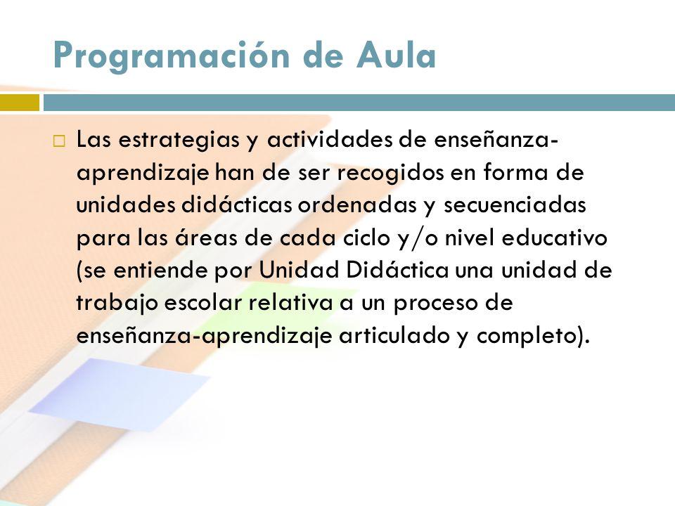 Programación de Aula Las estrategias y actividades de enseñanza- aprendizaje han de ser recogidos en forma de unidades didácticas ordenadas y secuenci