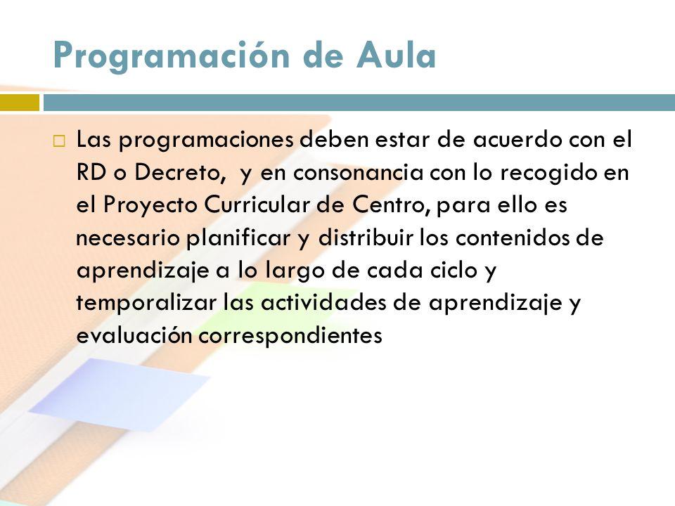 Programación de Aula Las programaciones deben estar de acuerdo con el RD o Decreto, y en consonancia con lo recogido en el Proyecto Curricular de Cent