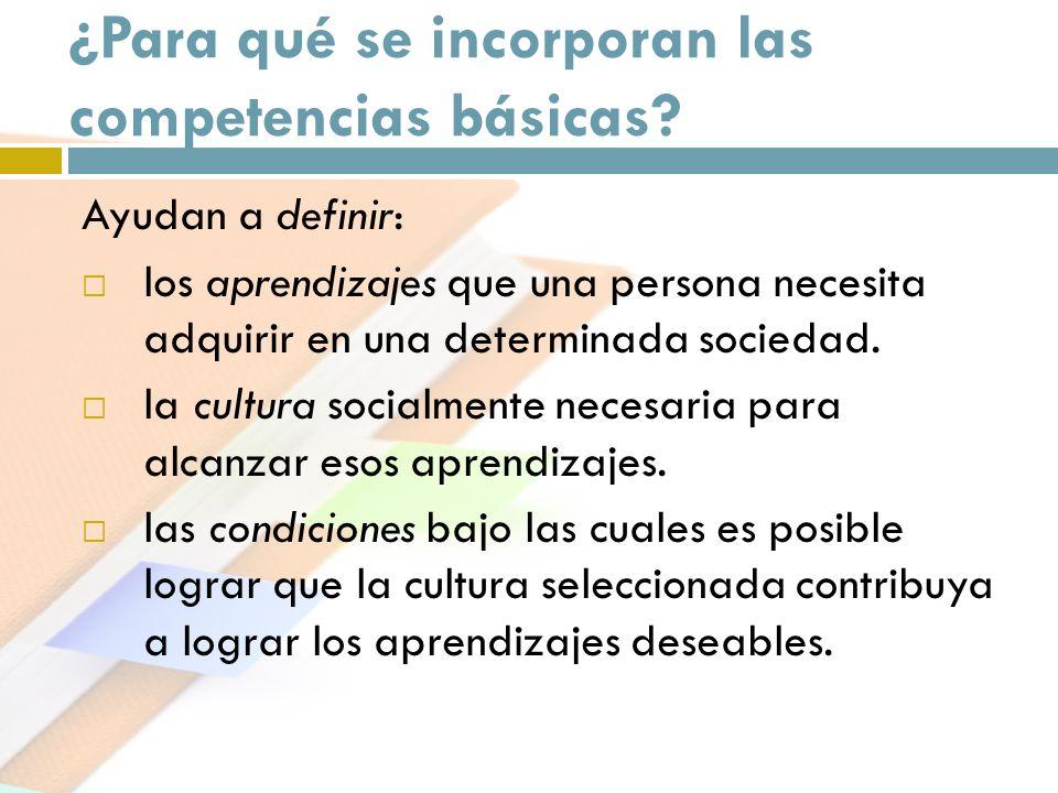 ¿Para qué se incorporan las competencias básicas? Ayudan a definir: los aprendizajes que una persona necesita adquirir en una determinada sociedad. la