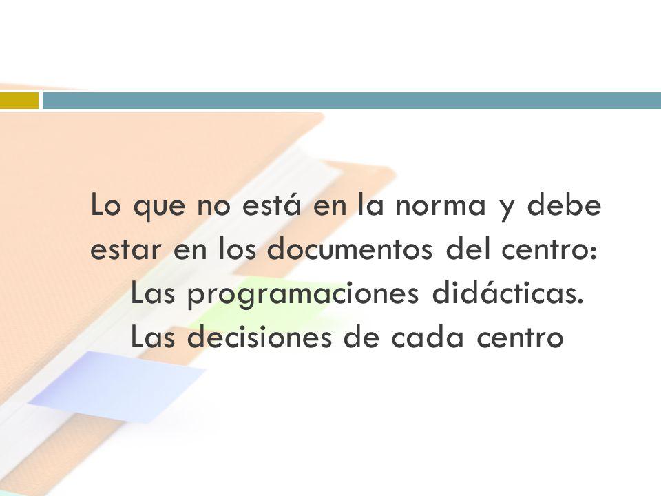 Lo que no está en la norma y debe estar en los documentos del centro: Las programaciones didácticas. Las decisiones de cada centro