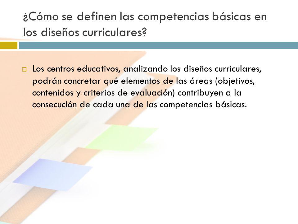 ¿Cómo se definen las competencias básicas en los diseños curriculares? Los centros educativos, analizando los diseños curriculares, podrán concretar q
