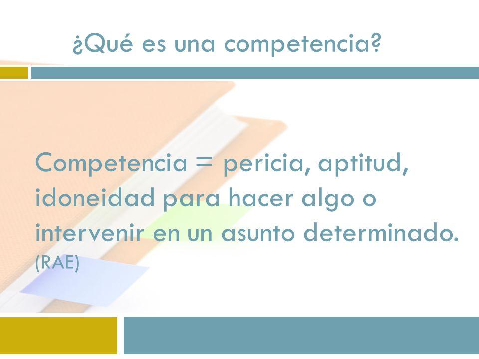 Competencia = pericia, aptitud, idoneidad para hacer algo o intervenir en un asunto determinado. (RAE) ¿Qué es una competencia?