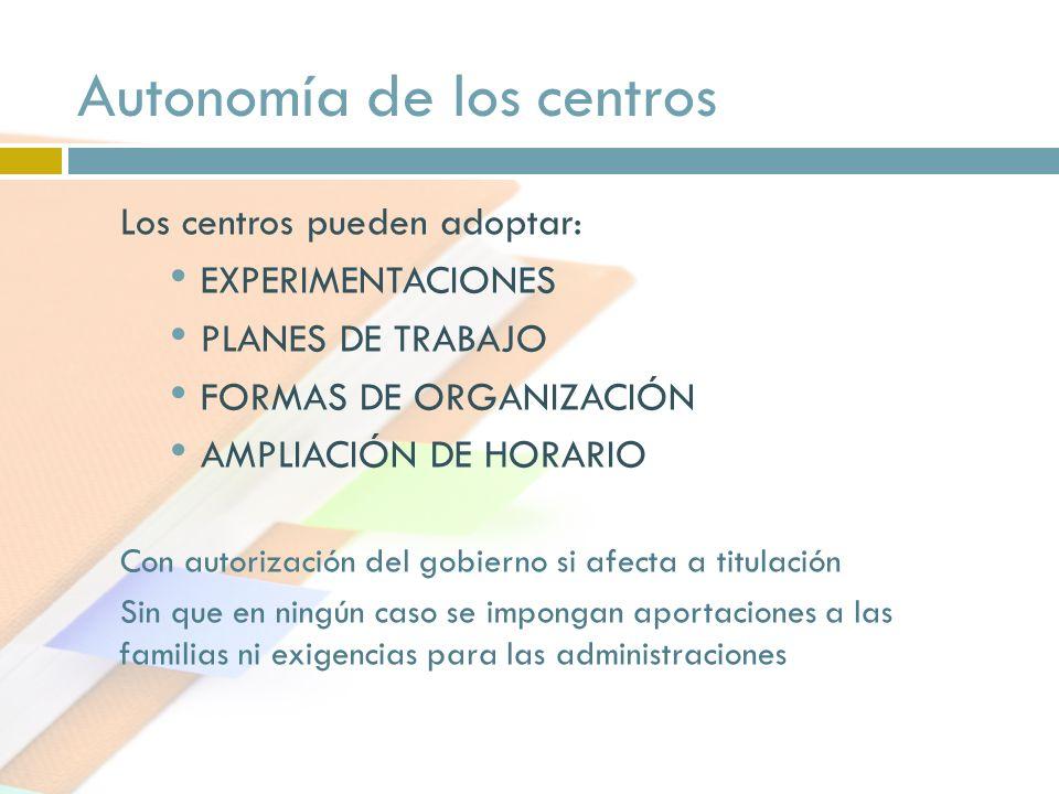 Los centros pueden adoptar: EXPERIMENTACIONES PLANES DE TRABAJO FORMAS DE ORGANIZACIÓN AMPLIACIÓN DE HORARIO Con autorización del gobierno si afecta a