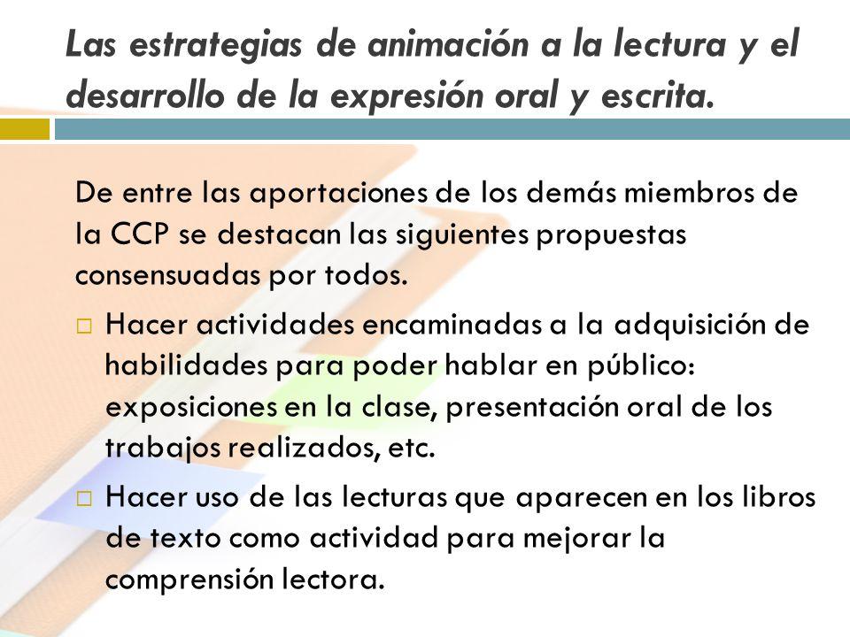 Las estrategias de animación a la lectura y el desarrollo de la expresión oral y escrita. De entre las aportaciones de los demás miembros de la CCP se