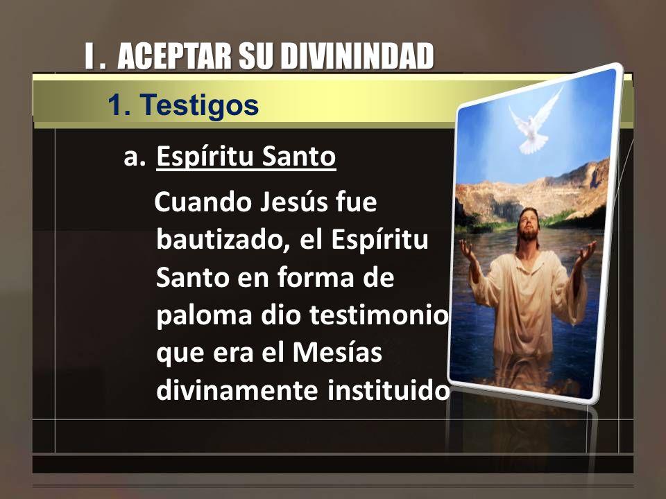 I. ACEPTAR SU DIVININDAD a.Espíritu Santo Cuando Jesús fue bautizado, el Espíritu Santo en forma de paloma dio testimonio que era el Mesías divinament