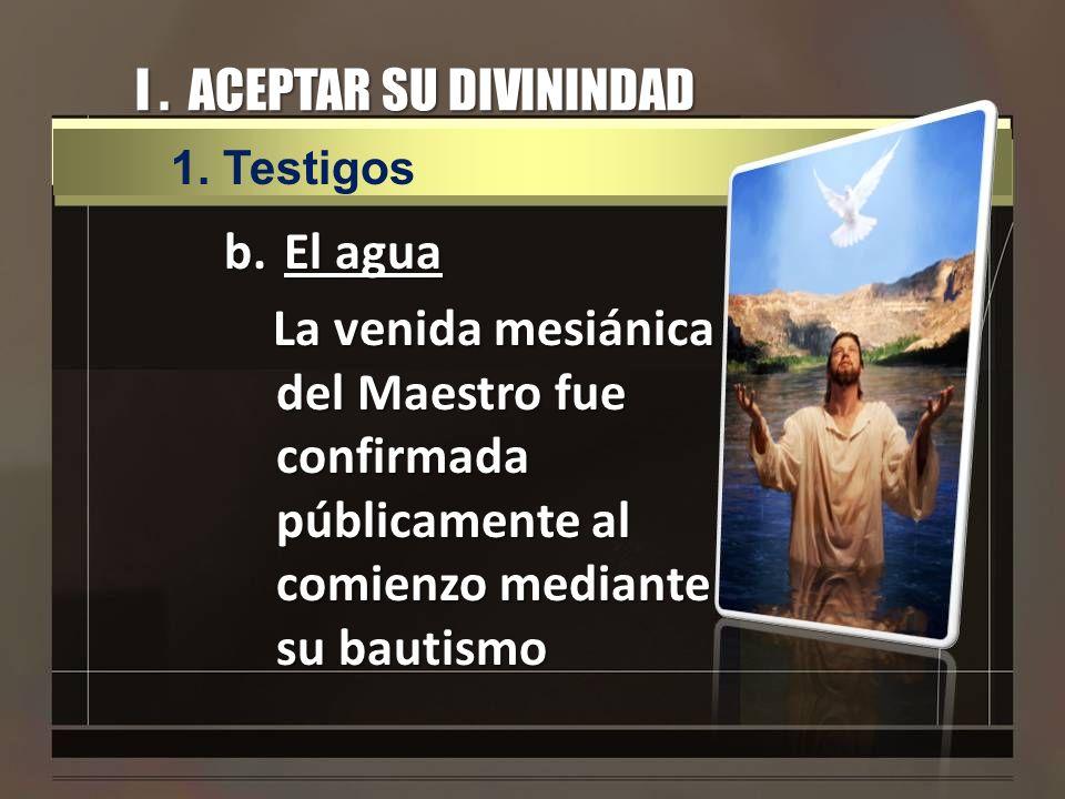 I. ACEPTAR SU DIVININDAD b.El agua La venida mesiánica del Maestro fue confirmada públicamente al comienzo mediante su bautismo 1.Testigos