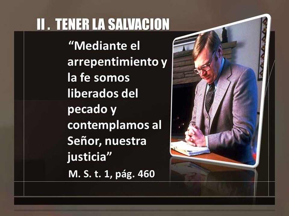 II. TENER LA SALVACION Mediante el arrepentimiento y la fe somos liberados del pecado y contemplamos al Señor, nuestra justicia M. S. t. 1, pág. 460