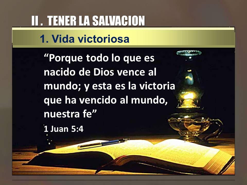 II. TENER LA SALVACION Porque todo lo que es nacido de Dios vence al mundo; y esta es la victoria que ha vencido al mundo, nuestra fe 1 Juan 5:4 1.Vid