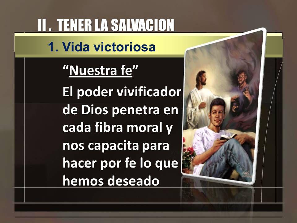 II. TENER LA SALVACION Nuestra feNuestra fe El poder vivificador de Dios penetra en cada fibra moral y nos capacita para hacer por fe lo que hemos des