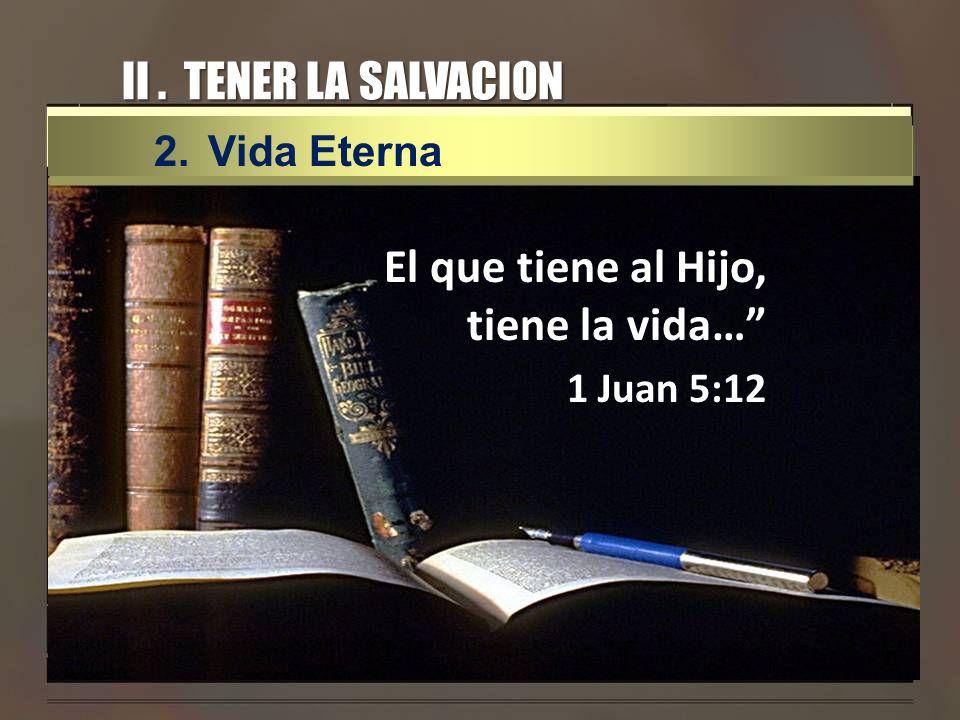 II. TENER LA SALVACION El que tiene al Hijo, tiene la vida… 1 Juan 5:12 2.Vida Eterna