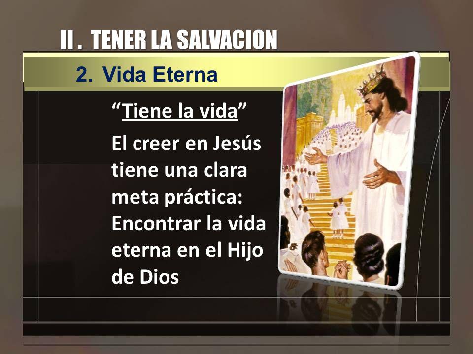 II. TENER LA SALVACION Tiene la vida El creer en Jesús tiene una clara meta práctica: Encontrar la vida eterna en el Hijo de Dios 2.Vida Eterna