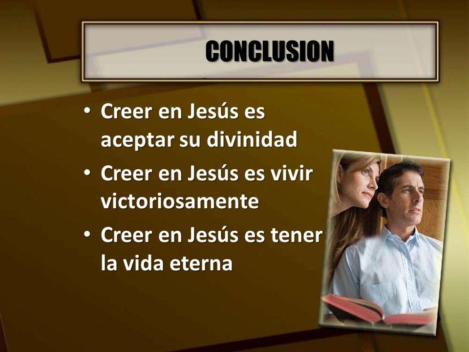 CONCLUSION Creer en Jesús es aceptar su divinidad Creer en Jesús es aceptar su divinidad Creer en Jesús es vivir victoriosamente Creer en Jesús es viv