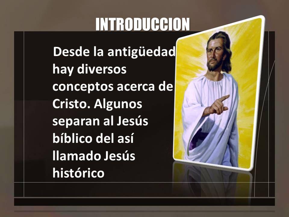 INTRODUCCION Desde la antigüedad hay diversos conceptos acerca de Cristo. Algunos separan al Jesús bíblico del así llamado Jesús histórico
