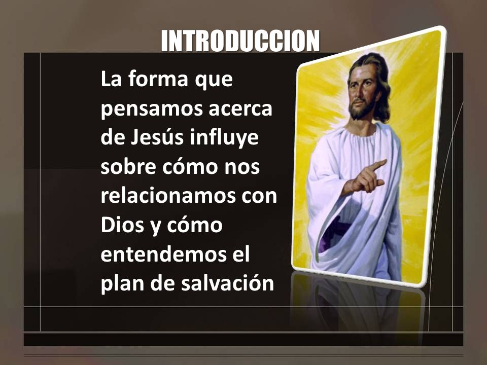 INTRODUCCION La forma que pensamos acerca de Jesús influye sobre cómo nos relacionamos con Dios y cómo entendemos el plan de salvación