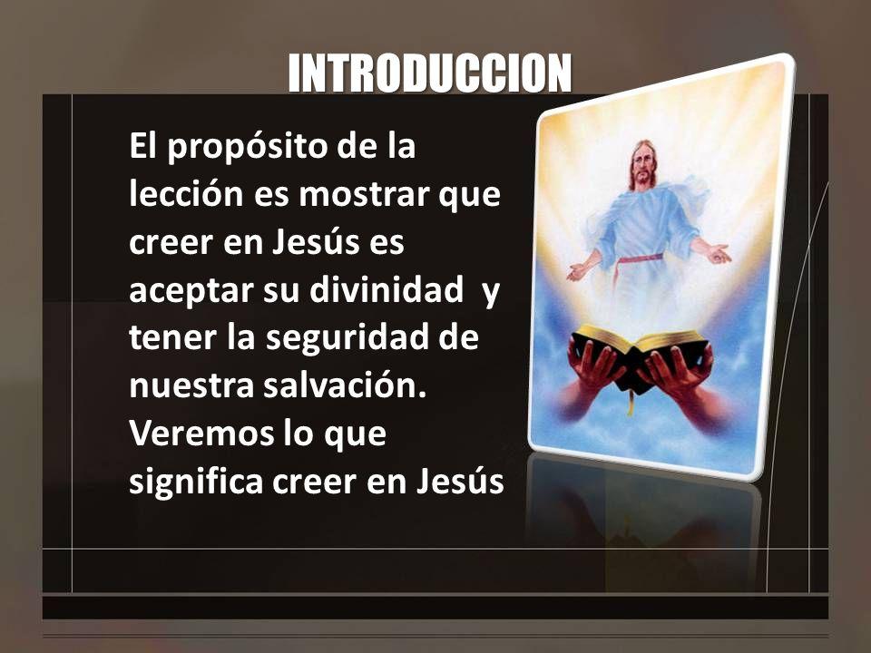 INTRODUCCION El propósito de la lección es mostrar que creer en Jesús es aceptar su divinidad y tener la seguridad de nuestra salvación. Veremos lo qu