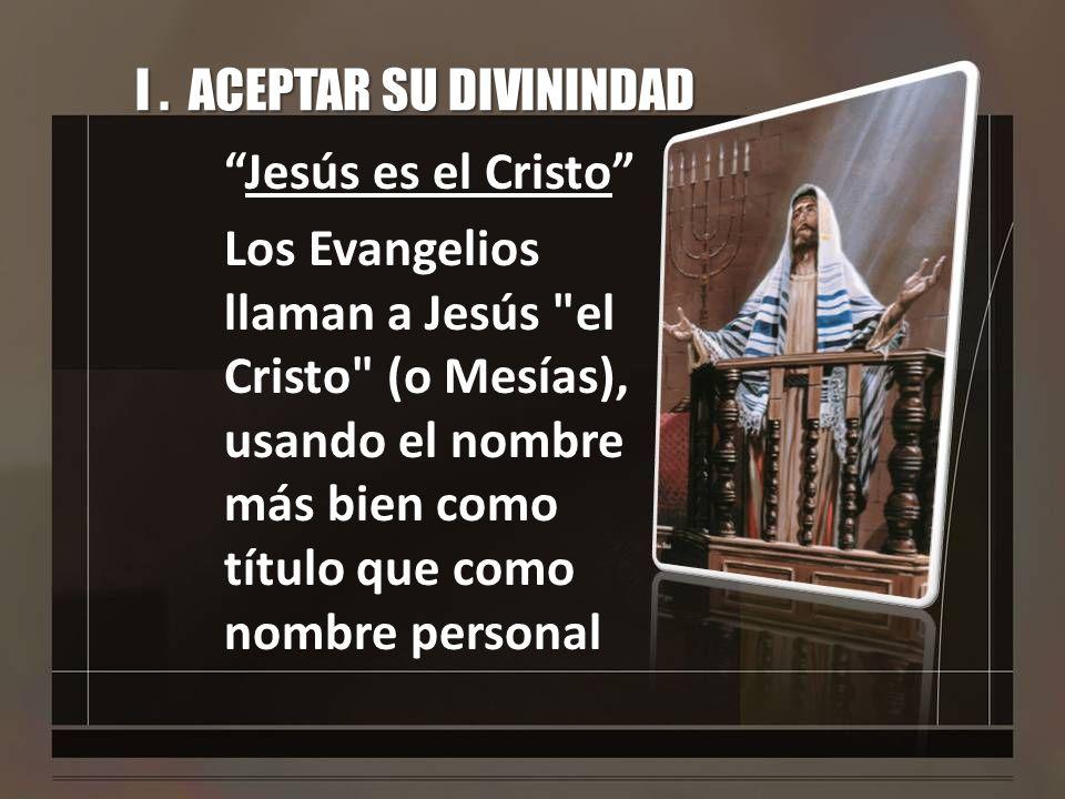 I. ACEPTAR SU DIVININDAD Jesús es el Cristo Los Evangelios llaman a Jesús