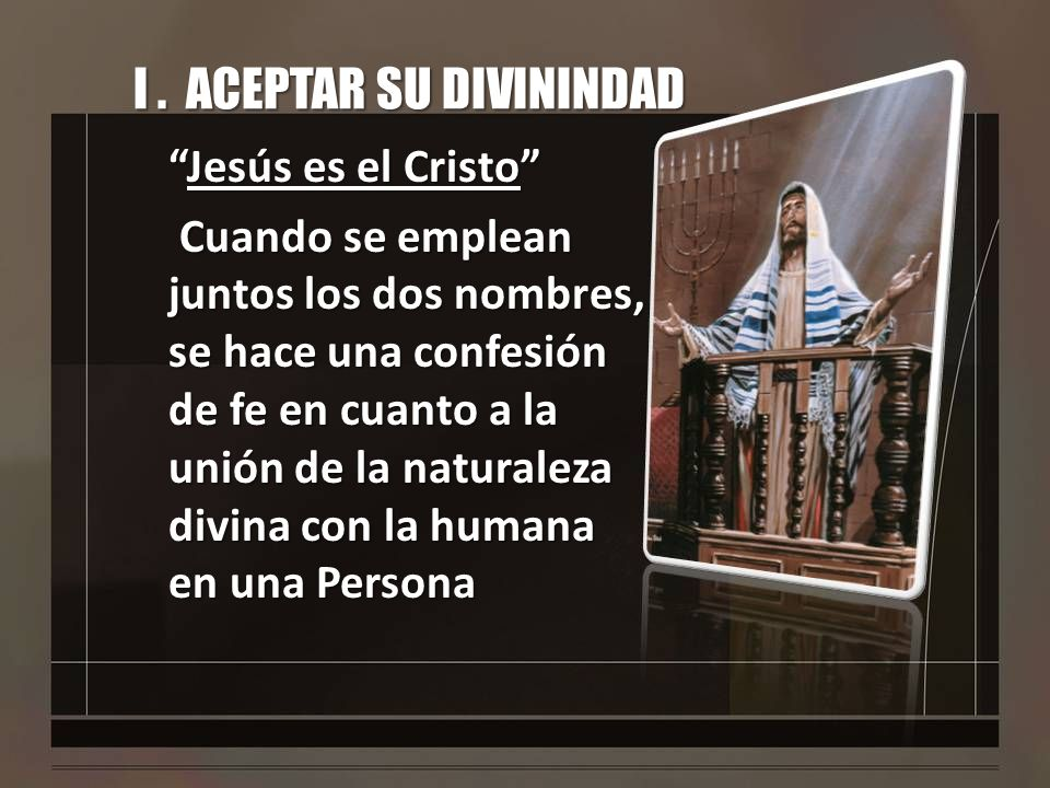I. ACEPTAR SU DIVININDAD Jesús es el CristoJesús es el Cristo Cuando se emplean juntos los dos nombres, se hace una confesión de fe en cuanto a la uni