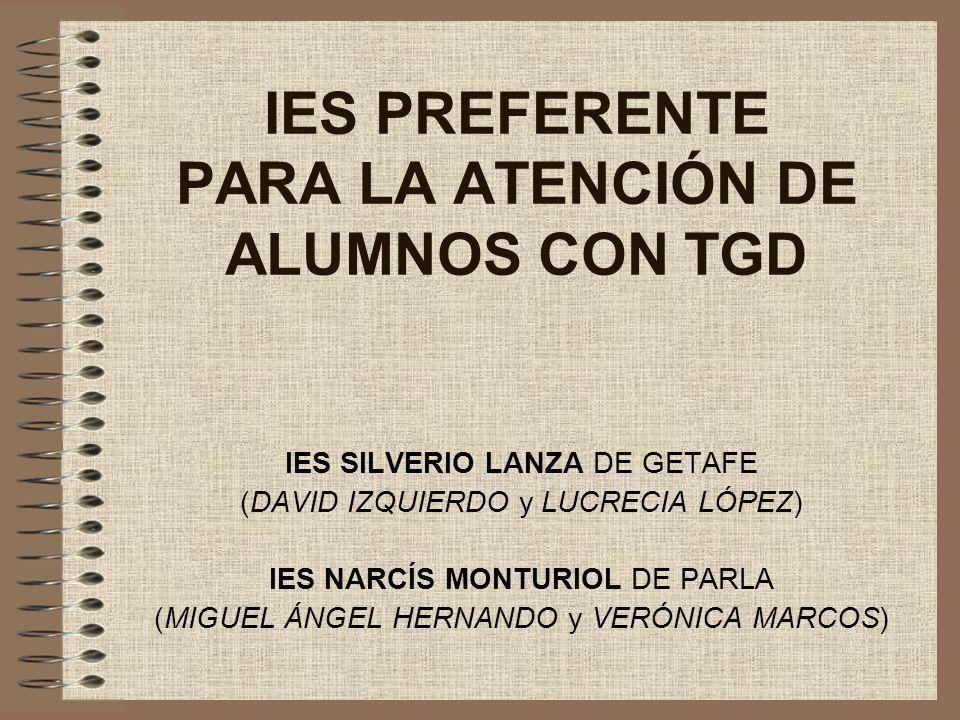 IES PREFERENTE PARA LA ATENCIÓN DE ALUMNOS CON TGD IES SILVERIO LANZA DE GETAFE (DAVID IZQUIERDO y LUCRECIA LÓPEZ) IES NARCÍS MONTURIOL DE PARLA (MIGU