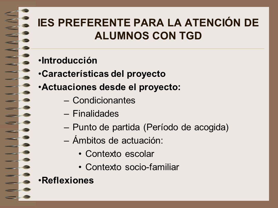 IES PREFERENTE PARA LA ATENCIÓN DE ALUMNOS CON TGD Introducción Características del proyecto Actuaciones desde el proyecto: –Condicionantes –Finalidad
