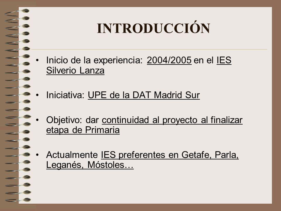 Inicio de la experiencia: 2004/2005 en el IES Silverio Lanza Iniciativa: UPE de la DAT Madrid Sur Objetivo: dar continuidad al proyecto al finalizar e