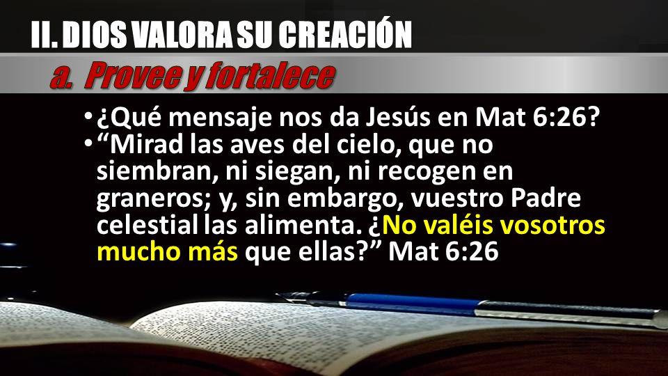 ¿Qué mensaje nos da Jesús en Mat 6:26? Mirad las aves del cielo, que no siembran, ni siegan, ni recogen en graneros; y, sin embargo, vuestro Padre cel