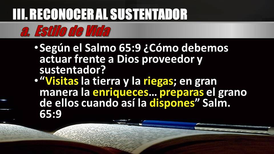 Según el Salmo 65:9 ¿Cómo debemos actuar frente a Dios proveedor y sustentador? Visitas la tierra y la riegas; en gran manera la enriqueces… preparas